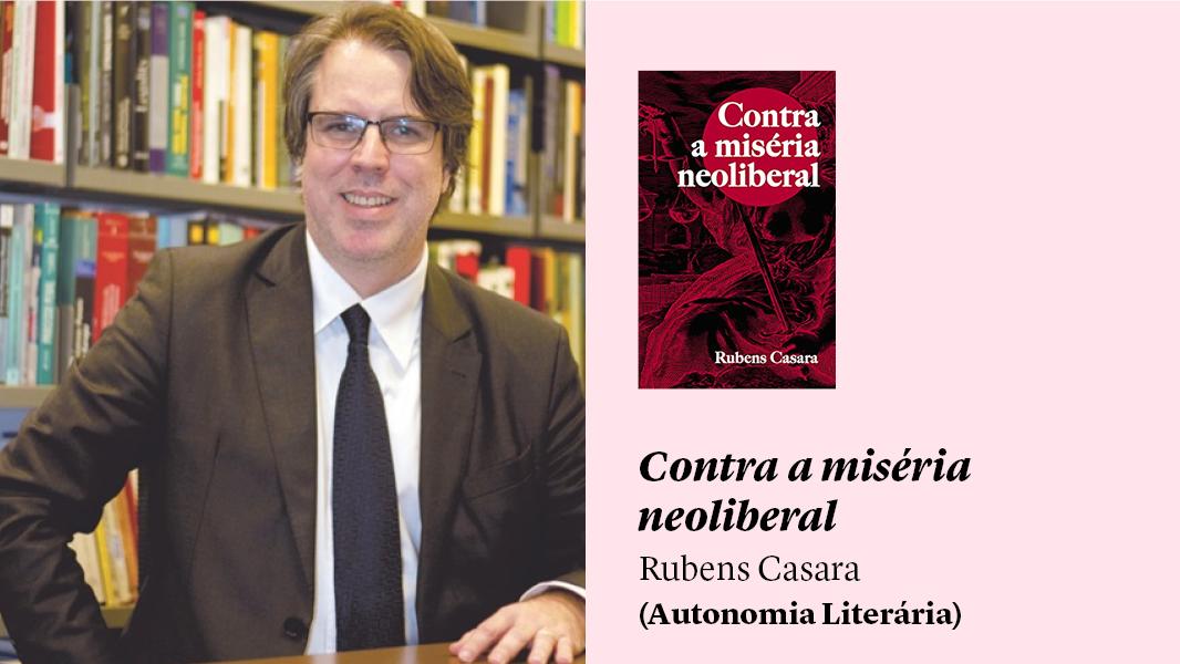"""""""Contra a miséria neoliberal"""", de Rubens Casara, e outras sugestões de leitura"""